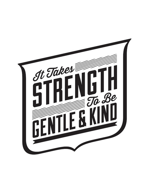 it takes strenght to be gentle and kind