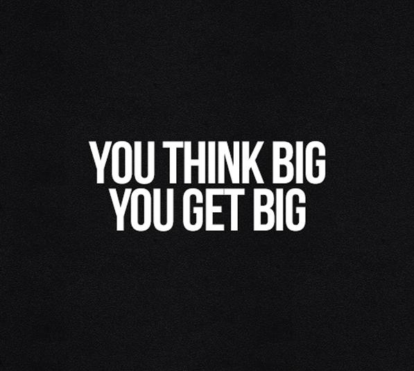 you think big you get big